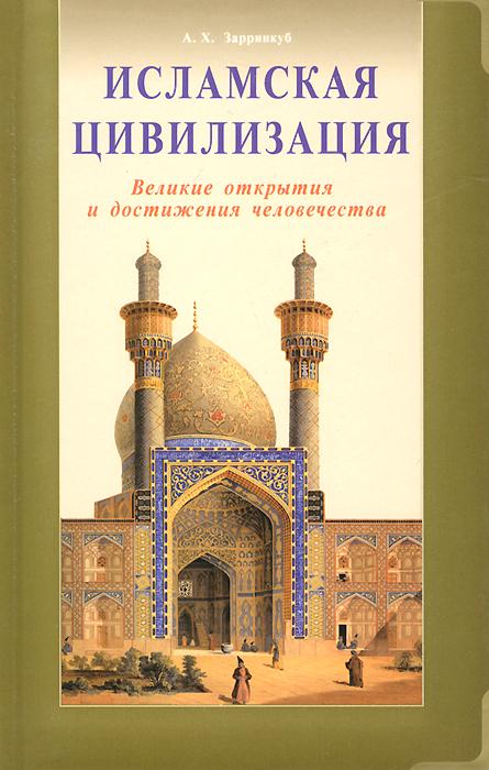 Исламская цивилизация. Великие открытия и достижения человечества. А. Х. Зарринкуб