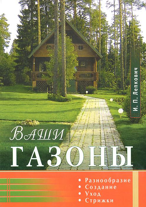 И. П. Лепкович Ваши газоны ваши газоны разнообразие создание уход стрижки