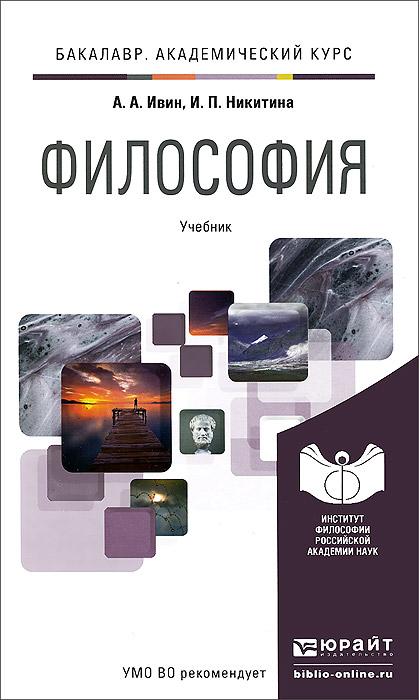 А. А. Ивин, И. П. Никитина Философия. Учебник а а ивин что такое диалектика очерки философской полемики