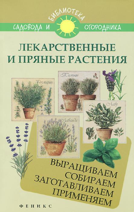С. И. Калюжный Лекарственные и пряные растения. Выращиваем, собираем, заготавливаем, применяем растения лекарственные справочник