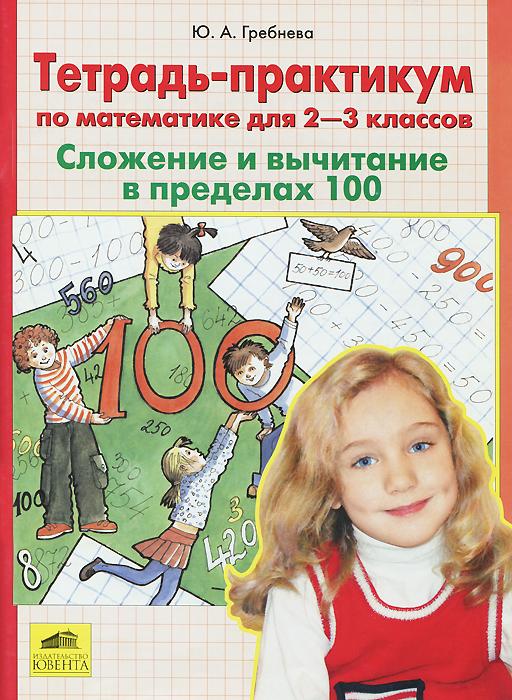 Ю. А. Гребнева Математика. 2-3 классы. Сложение и вычитание в пределах 100. Тетрадь-практикум гребнева ю тетрадь практикум по математике для 1 класса задания повышенной сложности