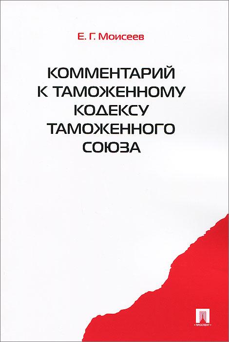 Е. Г. Моисеев Комментарий к Таможенному кодексу Таможенного союза