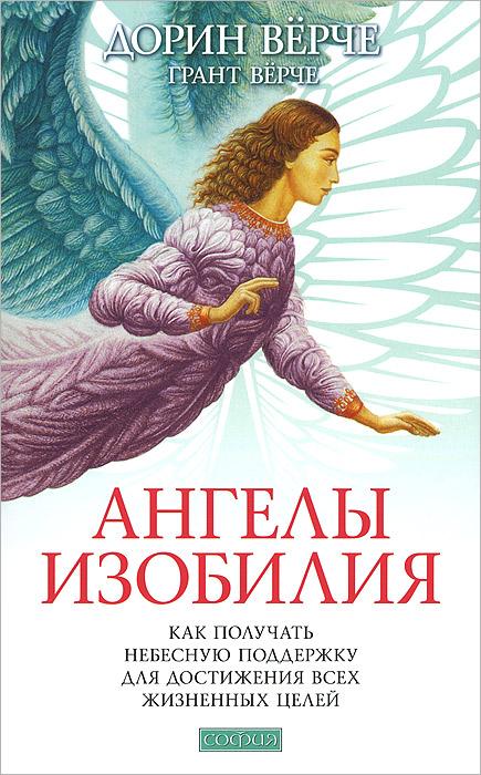 Ангелы изобилия. Как получать небесную поддержку для достижения всех жизненных целей. Дорин Верче, Грант Верче