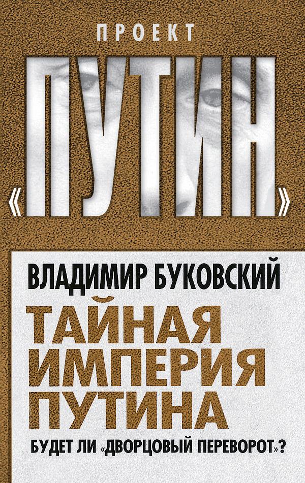 Владимир Буковский Тайная империя Путина. Будет ли дворцовый переворот?