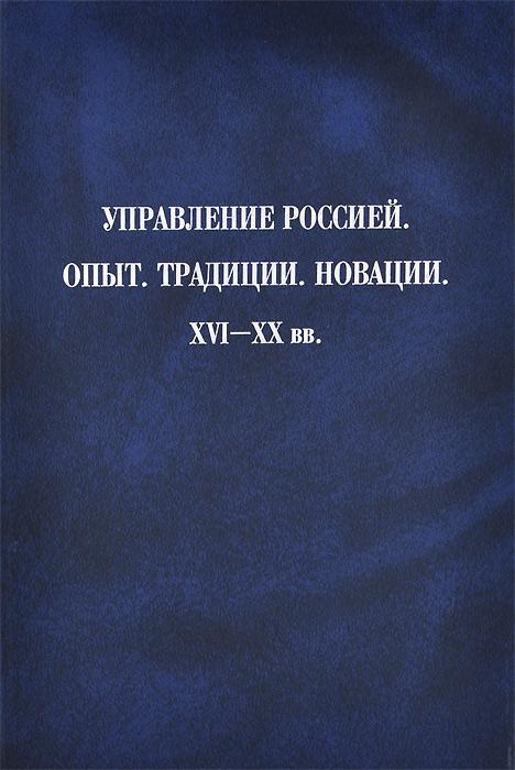 Управление Россией. Опыт. Традиции. Новации. XVI-XX вв.