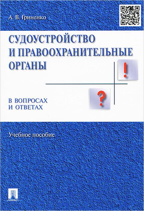 Судоустройство и правоохранительные органы в вопросах и ответах. Учебное пособие