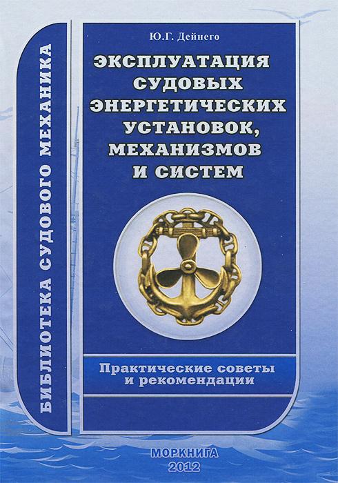 Ю. Г. Дейнего Эксплуатация судовых энергетических установок, механизмов и систем. Практические советы и рекомендации