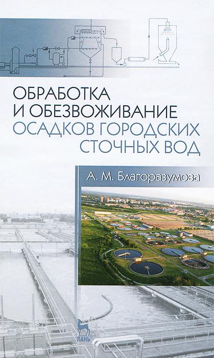 А. М. Благоразумова Обработка и обезвоживание осадков городских сточных вод. Учебное пособие