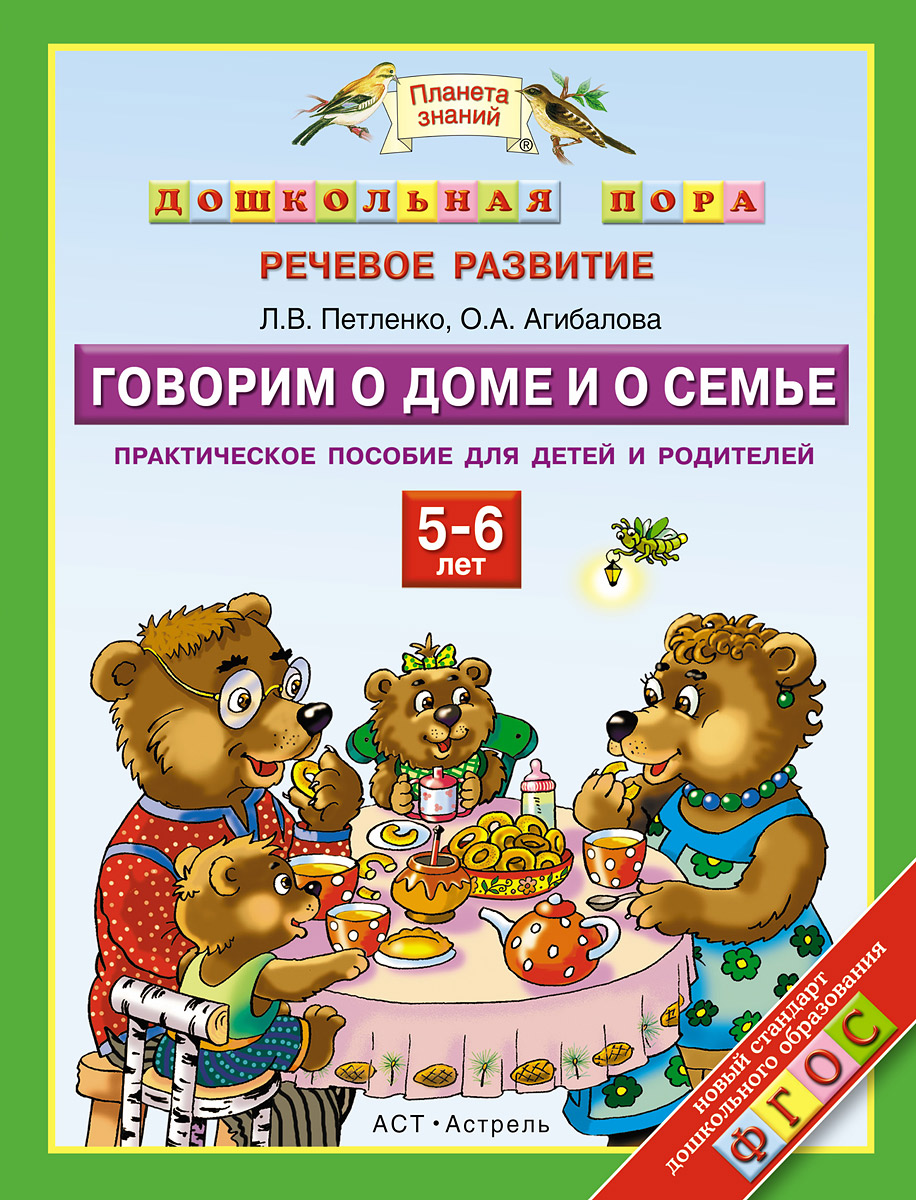 Петленко Л.В., Агибалова О.А. Говорим о доме и о семье. 5-6 лет. Практическое пособие для детей и родителей говорим с пеленок
