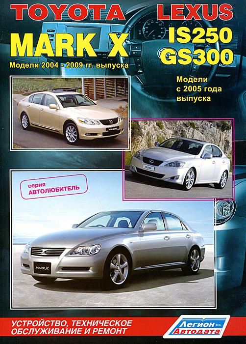 Toyota Mark X. Модели 2004-2009 гг. выпуска. Lexus IS250 / GS300. Модели с 2005 г. выпуска. Устройство, техническое обслуживание и ремонт lexus rx 300 toyota harrier 1997 2003 гг руководство по ремонту и техническому обслуживанию