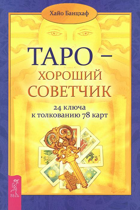 Таро - хороший советчик. 24 ключа к толкованию 78 карт. Хайо Банцхаф