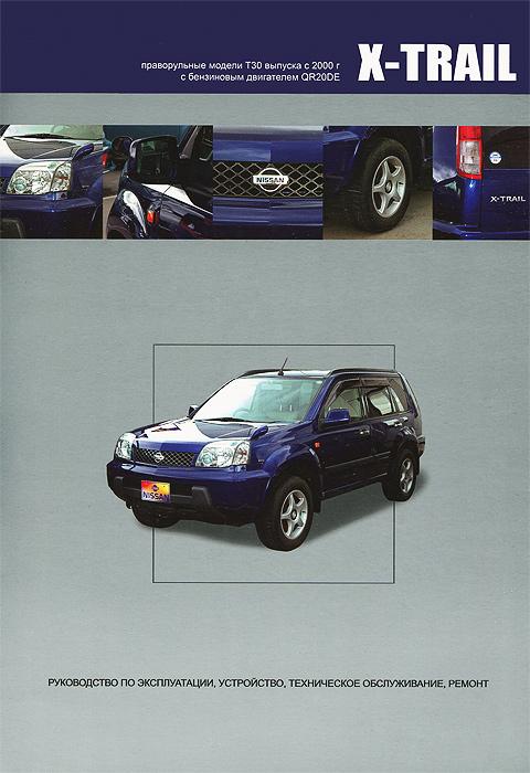 Nissan X-Trail. Праворульные модели T30 выпуска c 2000 г. с бензиновым двигателем QR20DE. Руководство по эксплуатации, устройство, техническое обслуживание и ремонт
