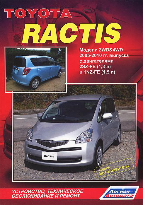 Toyota Ractis. Модели 2WD, 4WD 2005-2010 гг. выпуска с двигателями 2SZ-FE (1,3 л) и 1NZ-FE (1,5 л). Устройство, техническое обслуживание и ремонт toyota caldina модели 2wd