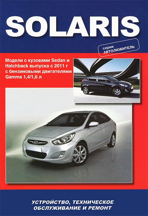 Hyundai Solaris. Модели выпуска с 2011 г с бензиновыми двигателями 1,4 / 1,6 л. Устройство, техническое обслуживание, ремонт