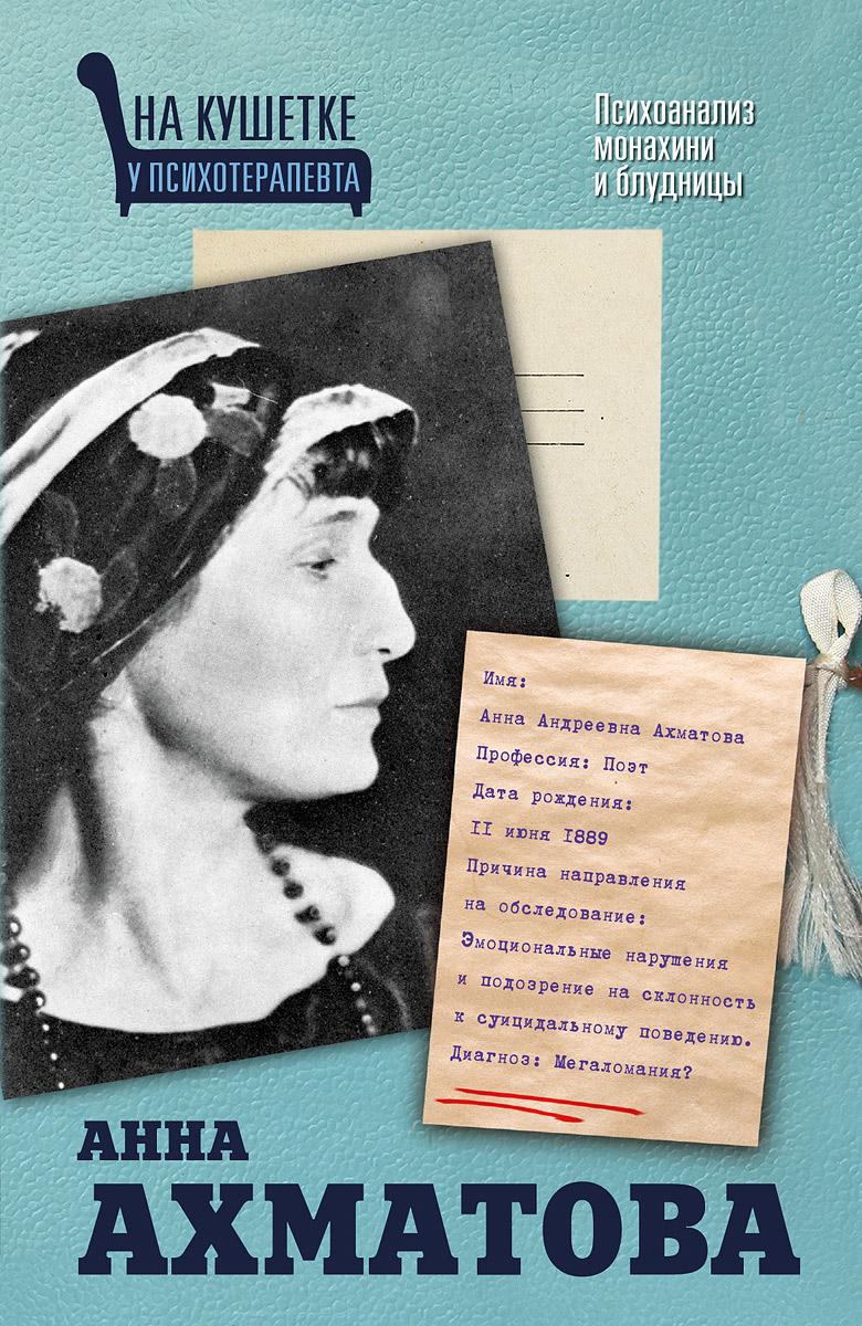 Екатерина Мишаненкова Анна Ахматова. Психоанализ монахини и блудницы