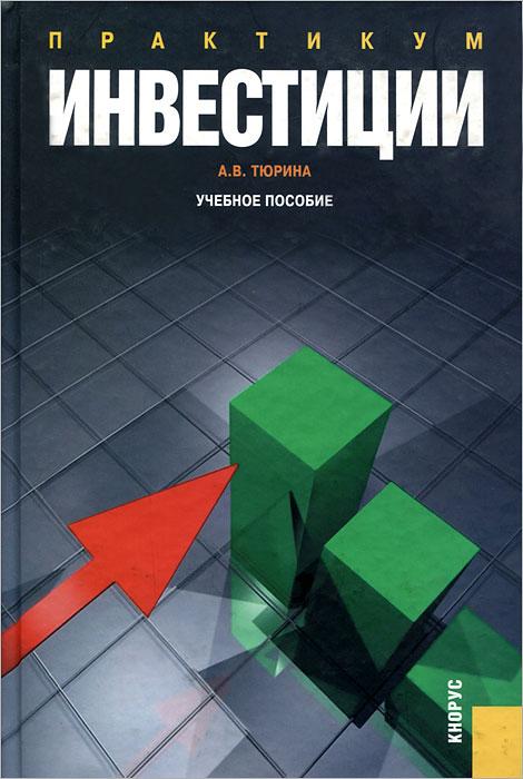 А. В. Тюрина Инвестиции. Практикум а с нешитой инвестиции учебник