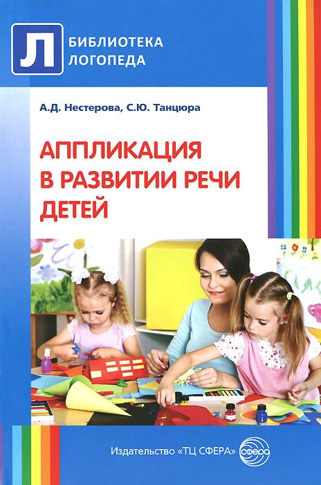 А. Д. Нестерова, С. Ю. Танцюра Аппликация в развитии речи детей а д нестерова с ю танцюра аппликация в развитии речи детей