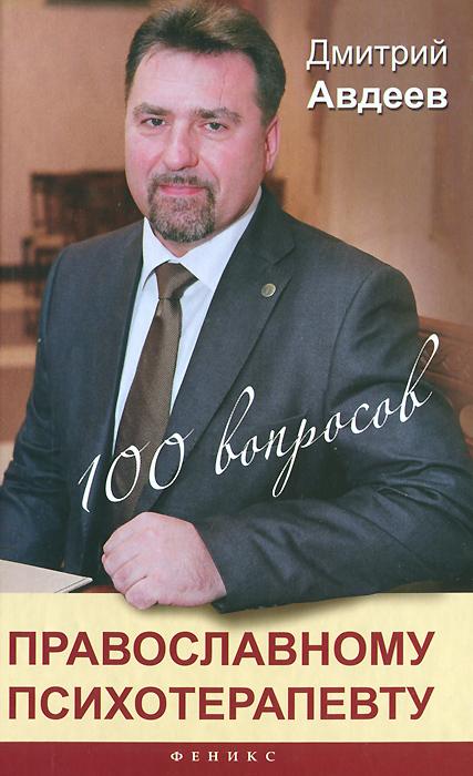 Дмитрий Авдеев 100 вопросов православному психотерапевту
