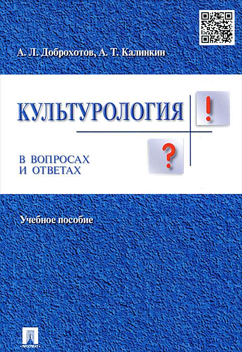 А. Л. Доброхотов, А. Т. Калинкин Культурология в вопросах и ответах. Учебное пособие