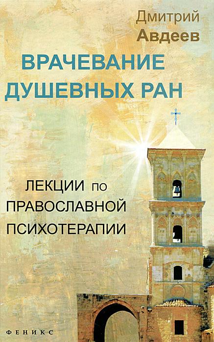 Дмитрий Авдеев Врачевание душевных ран. Лекции по православной психотерапии