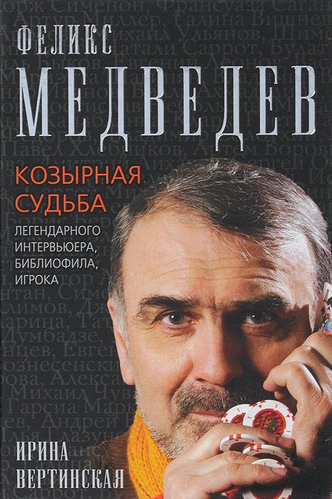 Феликс Медведев. Козырная судьба легендарного интервьюера, библиофила, игрока. И. В. Вертинская
