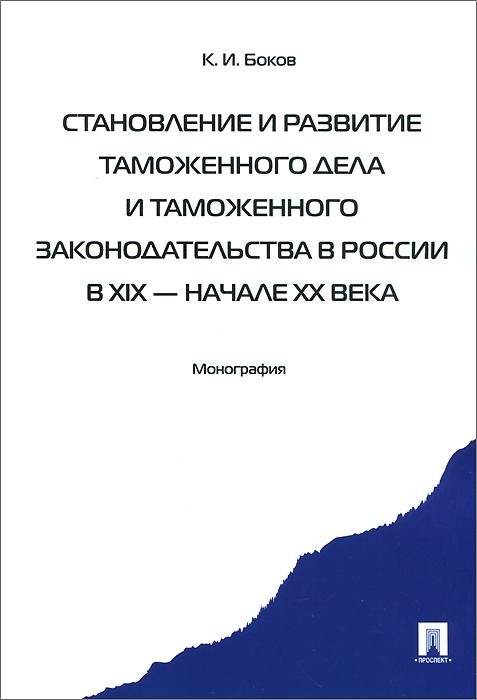 К. И. Боков Становление и развитие таможенного дела и таможенного законодательства России в XIX - начале XX века. Монография