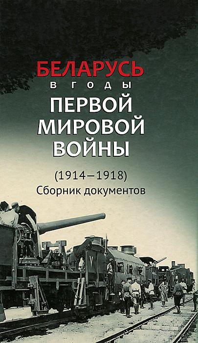 Беларусь в годы Первой мировой войны (1914-1918). Сборник документов