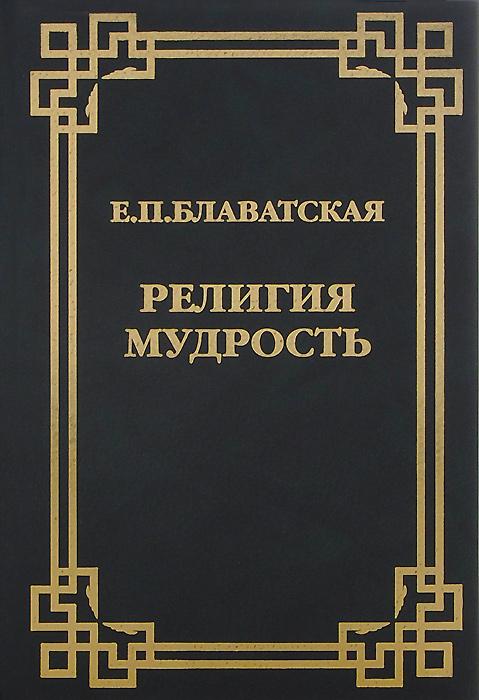 Е. П. Блаватская Религия Мудрость е п блаватская религия мудрость