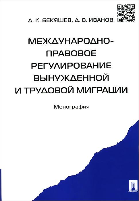 Д. К. Бекяшев, Д. В. Иванов Международно-правовое регулирование вынужденной и трудовой миграции