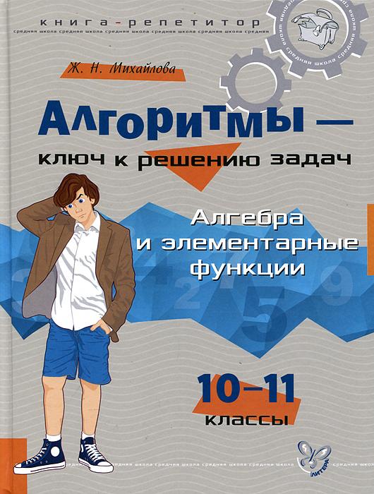 Ж. Н. Михайлова Алгебра и элементарные функции. 10-11 классы. Алгоритмы - ключ к решению задач куплю ж д цистерну гсм