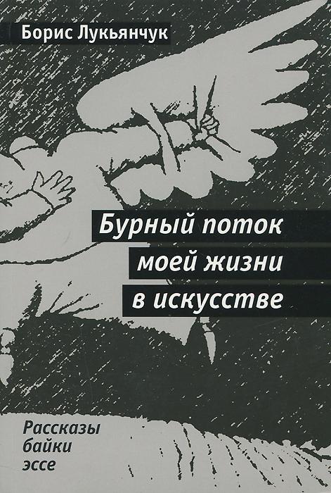 Борис Лукьянчук Бурный поток моей жизни в искусстве в л амфитеатров рунескрипты в руническом искусстве