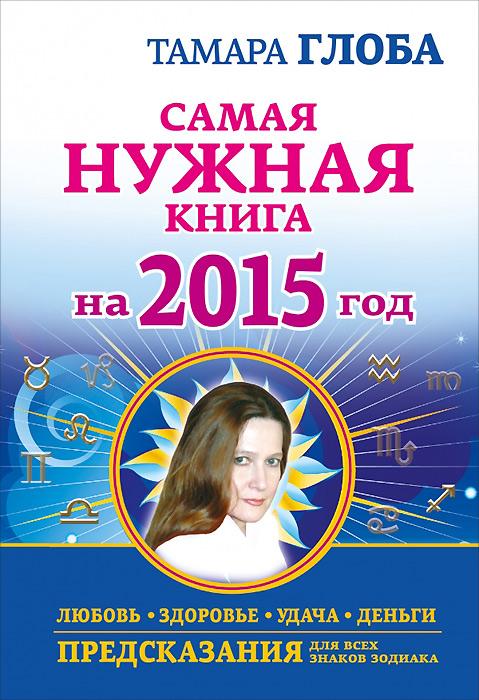 Самая нужная книга на 2015 год. Любовь, здоровье, удача, деньги. Тамара Глоба