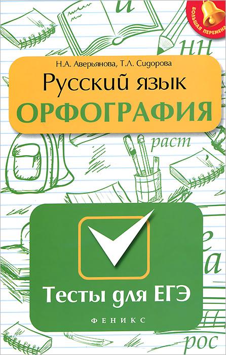 Н. А. Аверьянова, Т. Л. Сидорова Русский язык. Орфография. Тесты для ЕГЭ