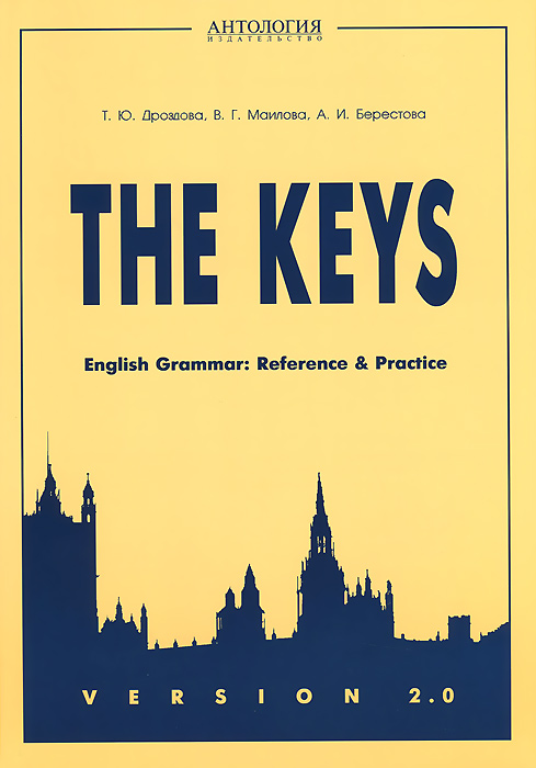 Т. Ю. Дроздова, В. Г. Маилова, А. И. Берестова The Keys: English Grammar: Reference and Practice: Version 2.0. Учебное пособие the keys for english grammar reference and practice and english grammar test file ключи
