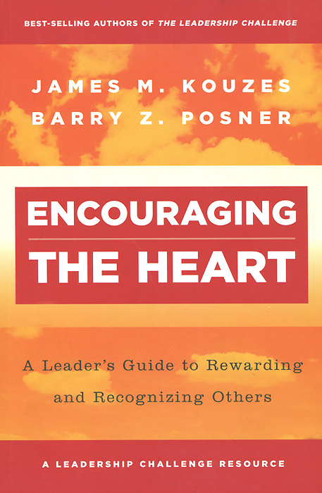 Encouraging the Heart: A Leader's Guide to Rewarding and Recognizing Others james m kouzes learning leadership the five fundamentals of becoming an exemplary leader