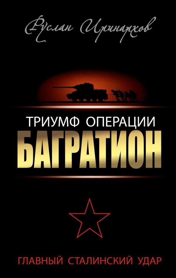 Руслан Иринархов Триумф операции Багратион. Главный Сталинский удар операция багратион в гродно