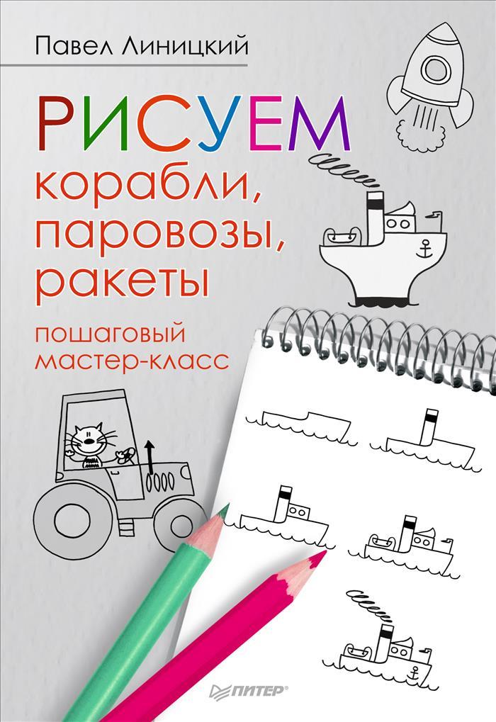 Павел Линицкий Рисуем корабли, паровозы, ракеты. Пошаговый мастер-класс книжки мальчишки иордан кефалиди купить