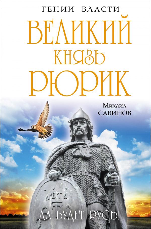 Михаил Савинов Великий князь Рюрик. Да будет Русь!
