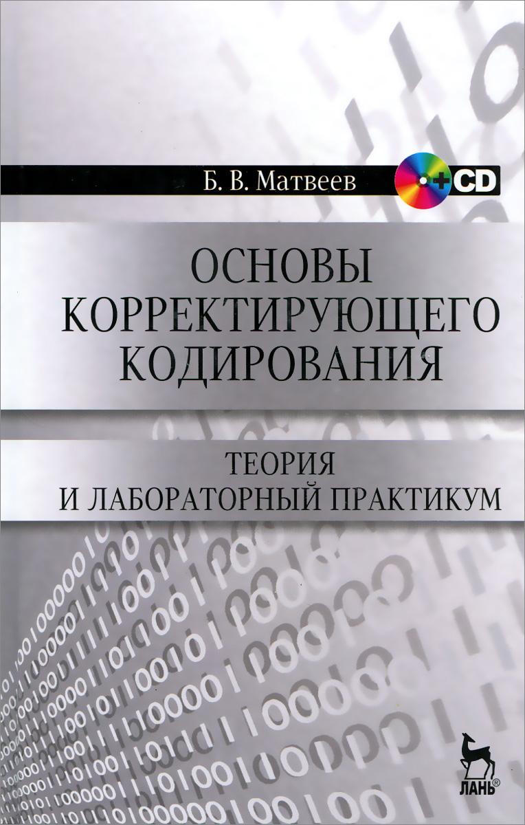 Б. В. Матвеев Основы корректирующего кодирования. Теория и лабораторный практикум. Учебное пособие (+ CD)