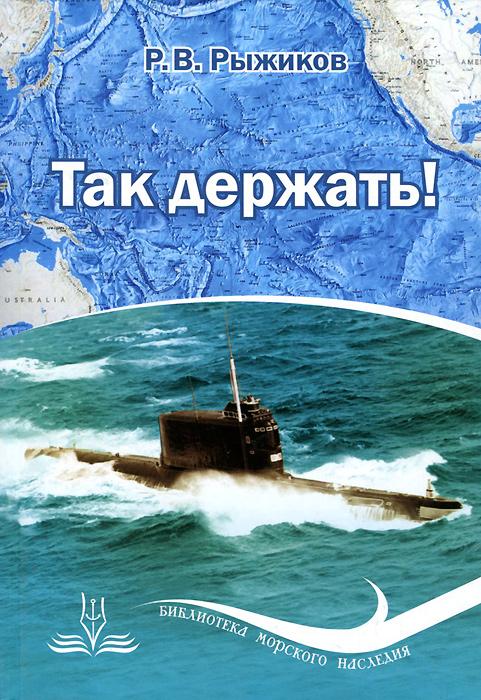 Р. В. Рыжиков Так держать! безмолвные убийцы субмарины история подводной войны эксмо