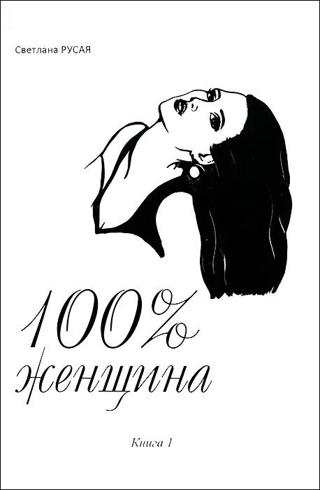 Светлана Русая 100% женщина. Книга 1