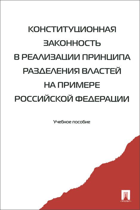 Конституционная законность в реализации принципа разделения властей на примере Российской Федерации. Учебное пособие