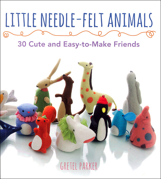 Little Needle-Felt Animals: 30 Cute and Easy-To-Make Friends olga kholodova funny little animals for friends and girlfriends
