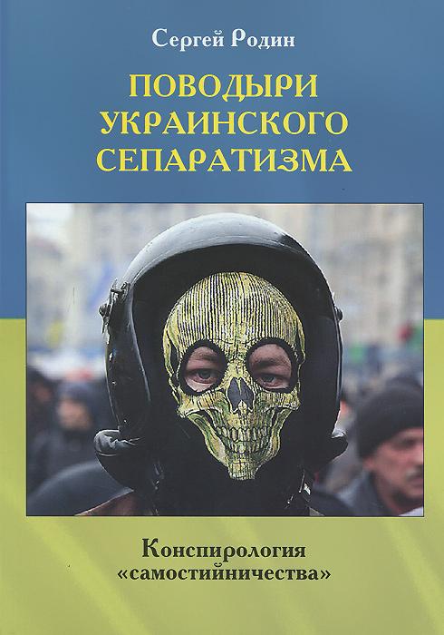 Сергей Родин Поводыри украинского сепаратизма. Конспирология самостийничества