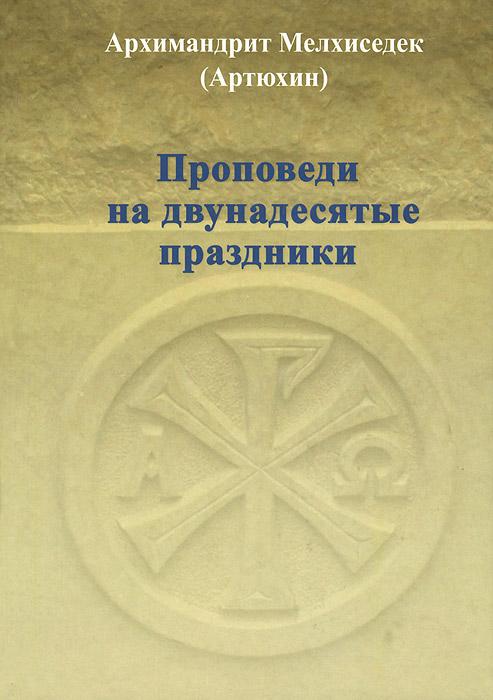 Архимандрит Мелхиседек (Артюхин) Проповеди на двунадесятые праздники протоиерей павел матвеевский двунадесятые праздники и святая пасха