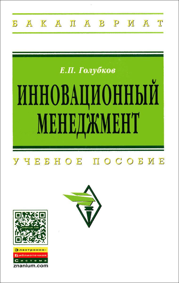 Е. П. Голубков Инновационный менеджмент. Учебное пособие инновационный менеджмент учебник