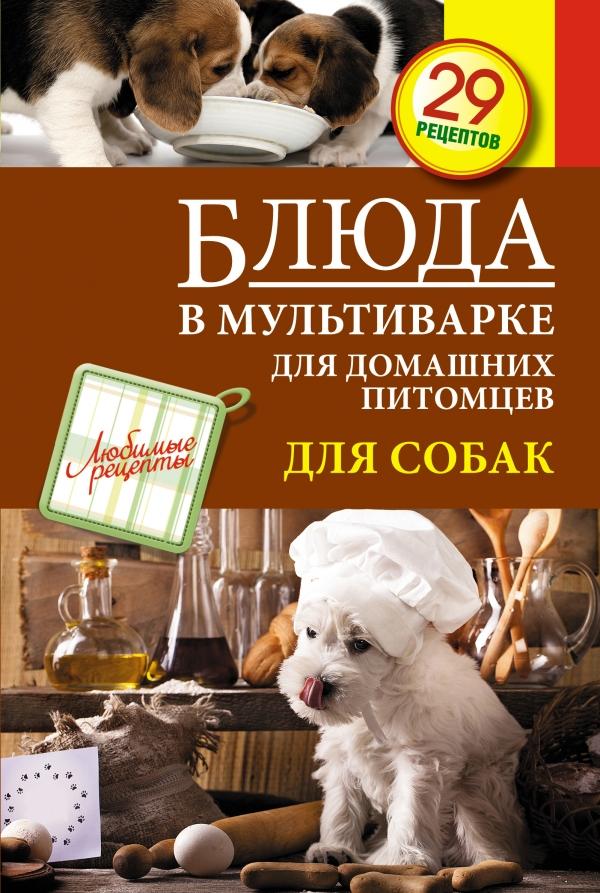 С. Иванова Блюда в мультиварке для домашних питомцев. Для собак 50 рецептов блюда в мультиварке
