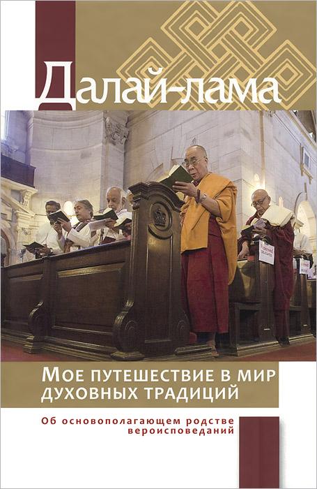 Мое путешествие в мир духовных традиций. Об основополагающем родстве вероисповеданий. Далай-лама
