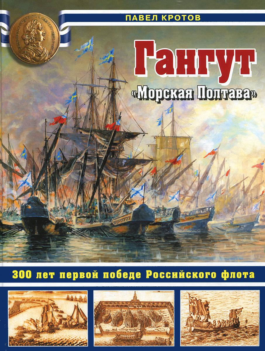Павел Кротов Гангут. 300 лет первой победе Российского флота