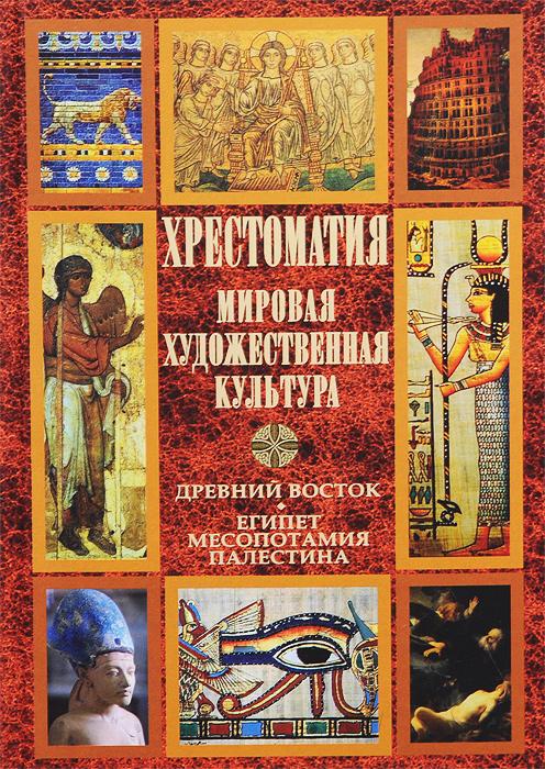Мировая художественная культура. Древний Восток. Египет. Месопотамия. Палестина. Хрестоматия